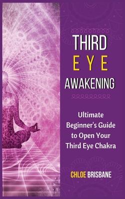 Third Eye Awakening: Ultimate Beginner's Guide to Open Your Third Eye Chakra Cover Image
