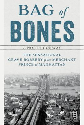 Bag of Bones: The Sensational Grave Robbery Of The Merchant Prince Of Manhattan Cover Image