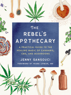 The Rebel's Apothecary: A Practical Guide to the Healing Magic of Cannabis, CBD, and Mushrooms Cover Image