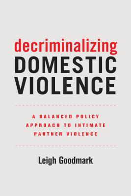 Decriminalizing Domestic Violence: A Balanced Policy Approach to Intimate Partner Violence (Gender and Justice #7) Cover Image
