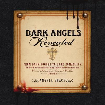 Dark Angels Revealed: From Dark Rogues to Dark Romantics, the Most Mysterious & Mesmerizing Vampires and Fallen Angels from Count Dracula to Cover Image