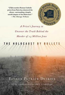The Holocaust by Bullets: A Priest's Journey to Uncover the Truth Behind the Murder of 1.5 Million Jews Cover Image