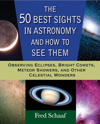 The 50 Best Sights in Astronomy and How to See Them: Observing Eclipses, Bright Comets, Meteor Showers, and Other Celestial Wonders Cover Image