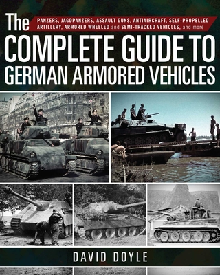 The Complete Guide to German Armored Vehicles: Panzers, Jagdpanzers, Assault Guns, Antiaircraft, Self-Propelled Artillery, Armored Wheeled and Semi-Tracked Vehicles, and More Cover Image