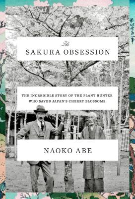 The Sakura Obsession: The Incredible Story of the Plant Hunter Who Saved Japan's Cherry Blossoms Cover Image
