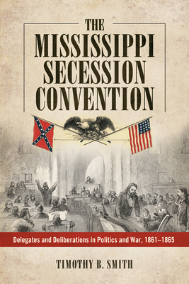 Mississippi Secession Convention: Delegates and Deliberations in Politics and War, 1861-1865 Cover Image