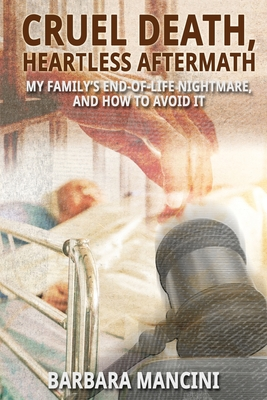 Cruel Death, Heartless Aftermath: My Family's End-of-Life Nightmare and How To Avoid It Cover Image