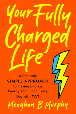 Your Fully Charged Life: A Radically Simple Approach to Having Endless Energy and Filling Every Day with Yay Cover Image