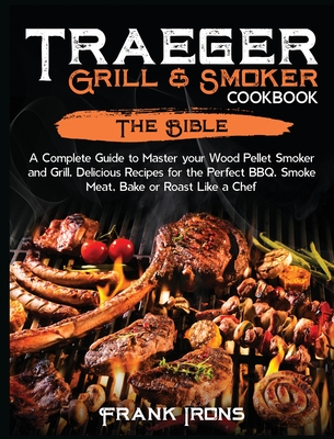 Traeger Grill and Smoker Cookbook: The Bible. A Complete Guide to Master your Wood Pellet Smoker and Grill. Delicious Recipes for the Perfect BBQ. Smo Cover Image