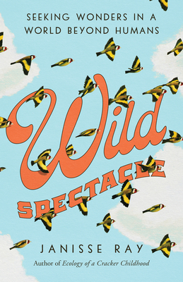 Wild Spectacle: Seeking Wonders in a World Beyond Humans Cover Image