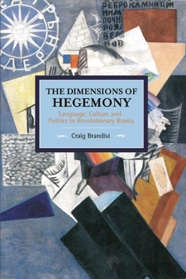 The Dimensions of Hegemony: Language, Culture and Politics in Revolutionary Russia (Historical Materialism) Cover Image