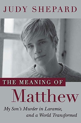 The Meaning of Matthew: My Son's Murder in Laramie, and a World Transformed Cover Image