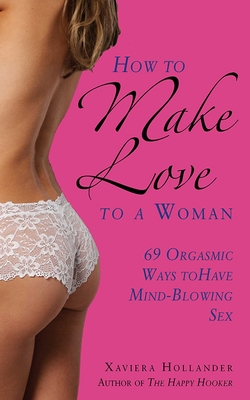 How to Make Love to a Woman: 69 Orgasmic Ways to Have Mind-Blowing Sex Cover Image