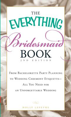 The Everything Bridesmaid Book: From bachelorette party planning to wedding ceremony etiquette - all you need for an unforgettable wedding (Everything®) Cover Image