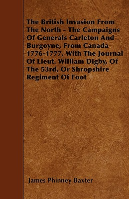 The British Invasion From The North - The Campaigns Of Generals Carleton And Burgoyne, From Canada 1776-1777, With The Journal Of Lieut. William Digby Cover Image
