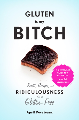 Gluten Is My Bitch: Rants, Recipes, and Ridiculousness for the Gluten-Free Cover Image