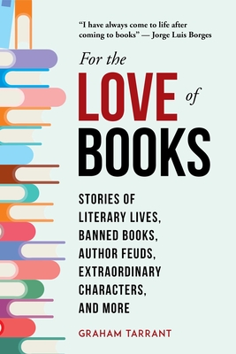 For the Love of Books: Stories of Literary Lives, Banned Books, Author Feuds, Extraordinary Characters, and More Cover Image