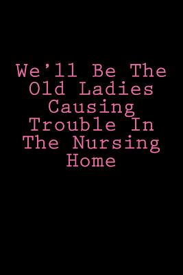 We'll Be The Old Ladies Causing Trouble In The Nursing Home: Notebook Cover Image