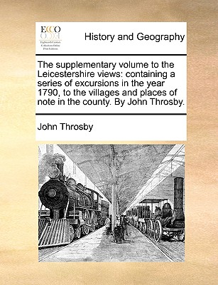 The Supplementary Volume to the Leicestershire Views: Containing a Series of Excursions in the Year 1790, to the Villages and Places of Note in the Co Cover Image