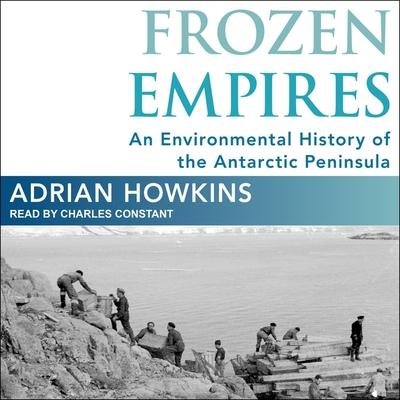 Frozen Empires Lib/E: An Environmental History of the Antarctic Peninsula Cover Image