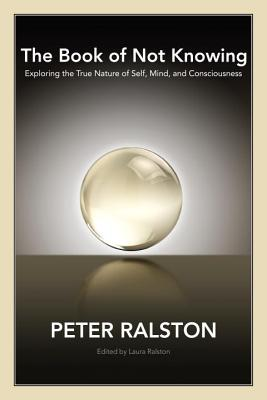The Book of Not Knowing: Exploring the True Nature of Self, Mind, and Consciousness Cover Image