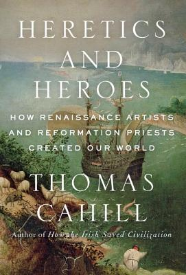 Heretics and Heroes: How Renaissance Artists and Reformation Priests Created Our World Cover Image