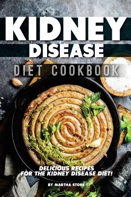Kidney Disease Diet Cookbook: Delicious Recipes for the Kidney Disease Diet! Cover Image