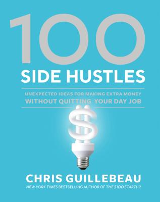 100 Side Hustles: Unexpected Ideas for Making Extra Money Without Quitting Your Day Job Cover Image