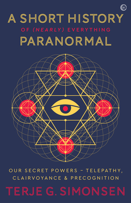 A Short History of (Nearly) Everything Paranormal: Our Secret Powers  Telepathy, Clairvoyance & Precognition Cover Image