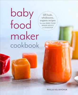 Baby Food Maker Cookbook: 125 Fresh, Wholesome, Organic Recipes for Your Baby Food Maker Device or Stovetop Cover Image