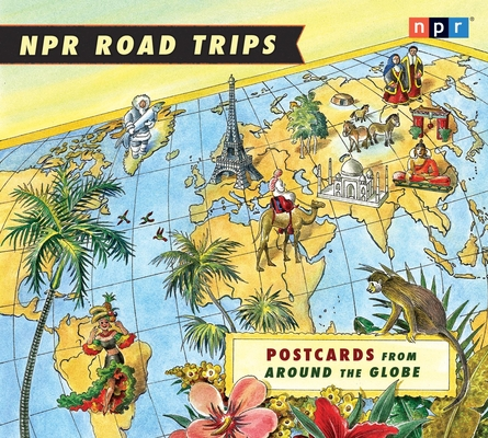 NPR Road Trips: Postcards from Around the Globe: Stories That Take You Away . . . Cover Image
