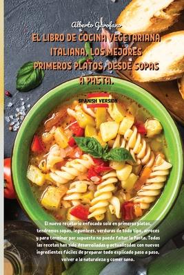 El Libro de Cocina Vegetariana Italiana, Los Mejores Primeros Platos, Desde Sopas a Pasta.: The new cookbook focused only on first courses, we will ha Cover Image