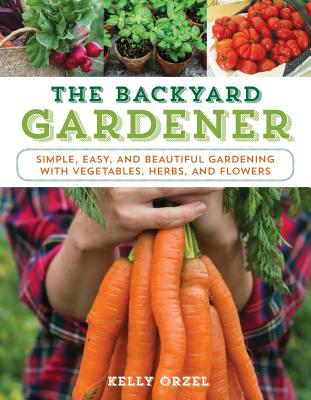 The Backyard Gardener: Simple, Easy, and Beautiful Gardening with Vegetables, Herbs, and Flowers Cover Image