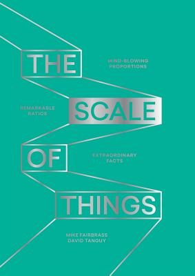 The Scale of Things: Mind-blowing Proportions, Remarkable Ratios and Extraordinary Facts Cover Image
