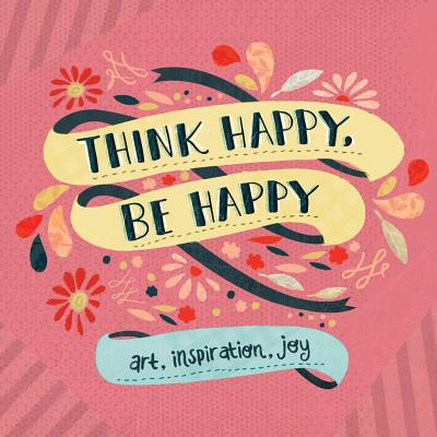 Think Happy, Be Happy: Art, Inspiration, Joy Cover Image