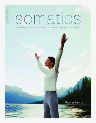 Somatics: Reawakening The Mind's Control Of Movement, Flexibility, And Health Cover Image