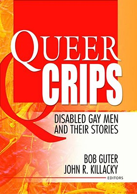 Queer Crips: Disabled Gay Men and Their Stories (Haworth Gay & Lesbian Studies) Cover Image