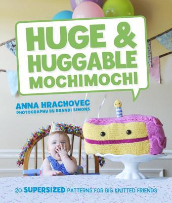 Huge & Huggable Mochimochi: 20 Supersized Patterns for Big Knitted Friends Cover Image