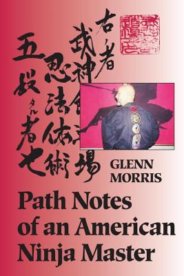 Path Notes of an American Ninja Master, by Glenn J. Morris - Support Independent Bookstores - Visit IndieBound.org