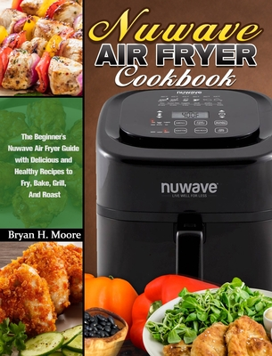 Nuwave Air Fryer Cookbook: The Beginner's Nuwave Air Fryer Guide with Delicious and Healthy Recipes to Fry, Bake, Grill, And Roast Cover Image