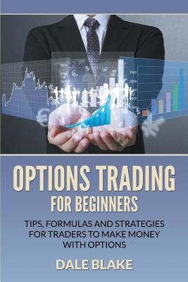 Options Trading For Beginners: Tips, Formulas and Strategies For Traders to Make Money with Options Cover Image