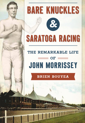 Bare Knuckles & Saratoga Racing: The Remarkable Life of John Morrissey Cover Image