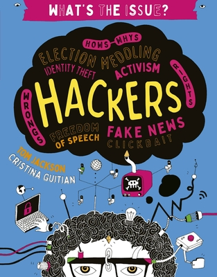 Hackers: Hows-Whys - Election Meddling - Identity Theft - Activism - Wrongs-Rights - Freedom of Speech - Fake News - Clickbait (What's the Issue?) Cover Image