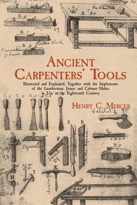 Ancient Carpenters' Tools: Illustrated and Explained, Together with the Implements of the Lumberman, Joiner and Cabinet-Maker in Use in the Eight Cover Image