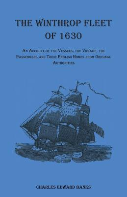 The Winthrop Fleet of 1630: An Account of the Vessels, the Voyage, the Passengers and Their English Homes from Original Authorities Cover Image