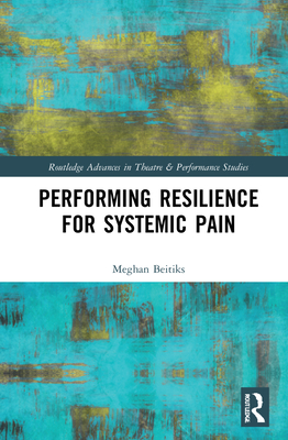 Performing Resilience for Systemic Pain (Routledge Advances in Theatre & Performance Studies) Cover Image