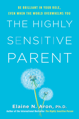 The Highly Sensitive Parent: Be Brilliant in Your Role, Even When the World Overwhelms You Cover Image
