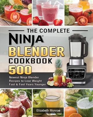 The Complete Ninja Blender Cookbook: 500 Newest Ninja Blender Recipes to Lose Weight Fast and Feel Years Younger Cover Image