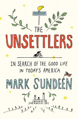 The Unsettlers: In Search of the Good Life in Today's America Cover Image