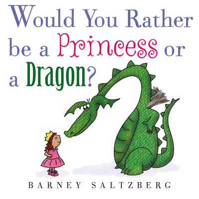 Would You Rather Be a Princess or a Dragon by Barney Saltzberg